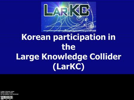 Korean participation in the Large Knowledge Collider (LarKC) Creative Commons License: allowed to share & remix, but must attribute & non-commercial.