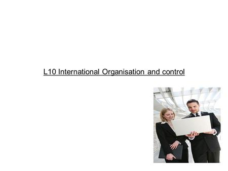 L10 International Organisation and control. Overview introduction/ components of an audit typical problems encountered types of report available B)Marketing.