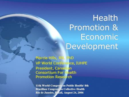 Health Promotion & Economic Development Marcia Hills, RN. PhD VP World Conference, IUHPE President, Canadian Consortium For Health Promotion Research 11th.