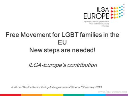 Www.ilga-europe.org Free Movement for LGBT families in the EU New steps are needed! ILGA-Europe's contribution Joël Le Déroff – Senior Policy & Programmes.