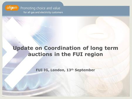 Update on Coordination of long term auctions in the FUI region FUI IG, London, 13 th September.