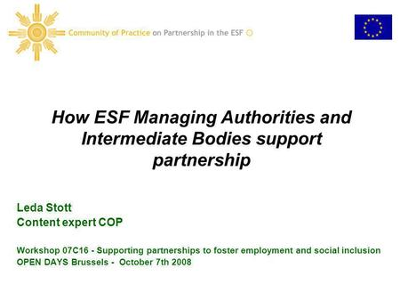 How ESF Managing Authorities and Intermediate Bodies support partnership Leda Stott Content expert COP Workshop 07C16 - Supporting partnerships to foster.