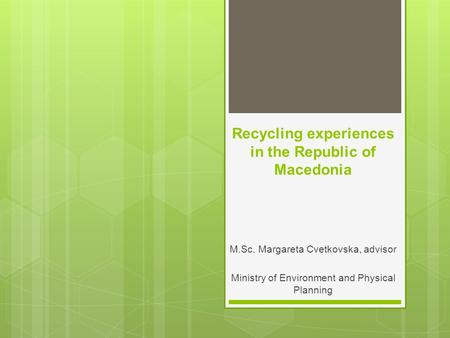 Recycling experiences in the Republic of Macedonia M.Sc. Margareta Cvetkovska, advisor Ministry of Environment and Physical Planning.