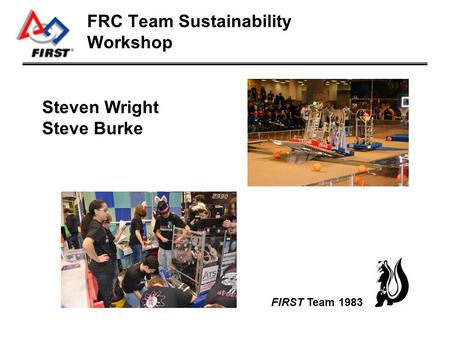 FRC Team Sustainability Workshop Steven Wright Steve Burke FIRST Team 1983.