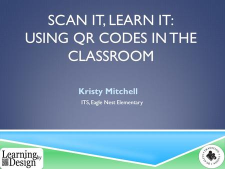 SCAN IT, LEARN IT: USING QR CODES IN THE CLASSROOM Kristy Mitchell ITS, Eagle Nest Elementary.