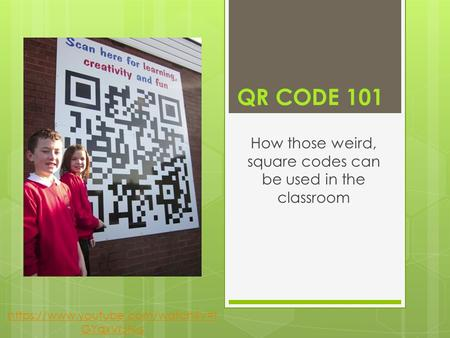 QR CODE 101 How those weird, square codes can be used in the classroom https://www.youtube.com/watch?v=t GYqxVrJN-s.