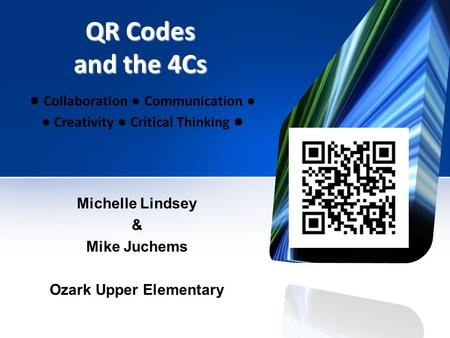 QR Codes and the 4Cs ● Collaboration ● Communication ● ● Creativity ● Critical Thinking ● Michelle Lindsey & Mike Juchems Ozark Upper Elementary.