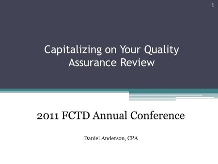 Capitalizing on Your Quality Assurance Review 1 2011 FCTD Annual Conference Daniel Anderson, CPA.