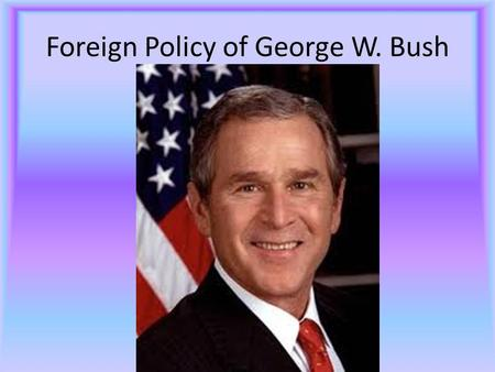 Foreign Policy of George W. Bush. Brief Biography July 6, 1946 43 rd President New Haven, CT Owns several failed businesses Purchases Texas Rangers Controversial.