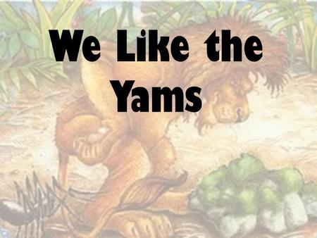 "We Like the Yams (hold shovel by handle and move it L R L R) We like the yams. (stop moving shovel/set it on floor on ""That's) That's all we can say."