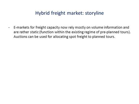 Hybrid freight market: storyline -E-markets for freight capacity now rely mostly on volume information and are rather static (function within the existing.