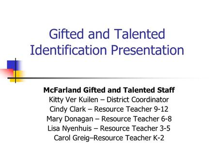 Gifted and Talented Identification Presentation McFarland Gifted and Talented Staff Kitty Ver Kuilen – District Coordinator Cindy Clark – Resource Teacher.
