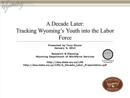 A Decade Later: Tracking Wyoming's Youth into the Labor Force Presented by Tony Glover January 9, 2013 Research & Planning Wyoming Department of Workforce.
