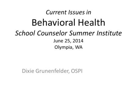 Current Issues in Behavioral Health School Counselor Summer Institute June 25, 2014 Olympia, WA Dixie Grunenfelder, OSPI.