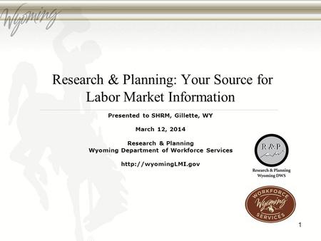 Research & Planning: Your Source for Labor Market Information Presented to SHRM, Gillette, WY March 12, 2014 Research & Planning Wyoming Department of.