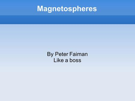 Magnetospheres By Peter Faiman Like a boss. What is a Magnetosphere? Magnetic field around a planet, typically generated by an active metalic core Protects.
