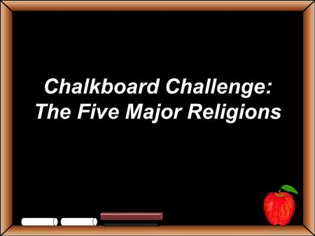 Chalkboard Challenge: The Five Major Religions StudentsTeachers Game BoardChristianityJudaismHinduismIslamBuddhism 100 200 300 400 500 Let's Play Final.