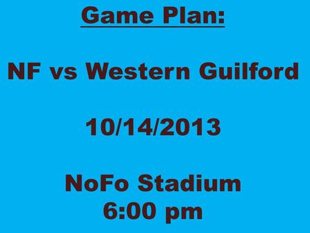 Game Plan: NF vs Western Guilford 10/14/2013 NoFo Stadium 6:00 pm.