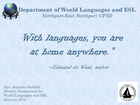 Department of World Languages and ESL Northport-East Northport UFSD Mrs. Jennifer Nesfield District Chairperson for World Languages and ESL January 2014.