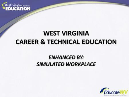 WEST VIRGINIA CAREER & TECHNICAL EDUCATION ENHANCED BY: SIMULATED WORKPLACE.