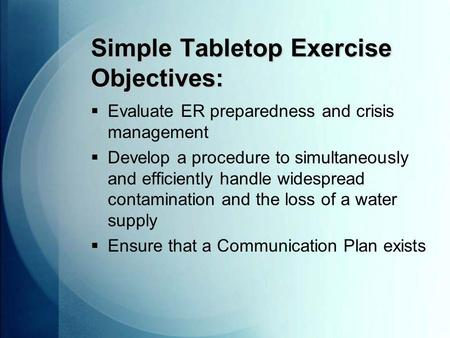 Simple Tabletop Exercise Objectives:  Evaluate ER preparedness and crisis management  Develop a procedure to simultaneously and efficiently handle widespread.