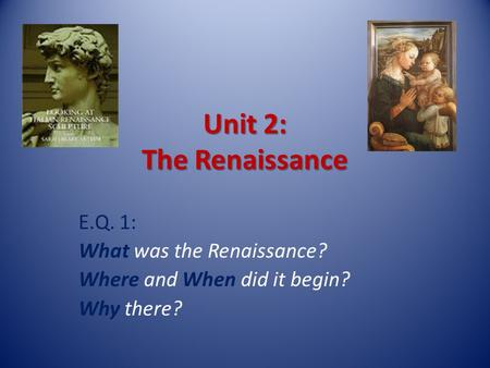Unit 2: The Renaissance E.Q. 1: What was the Renaissance? Where and When did it begin? Why there?