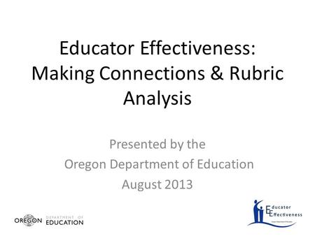 Educator Effectiveness: Making Connections & Rubric Analysis Presented by the Oregon Department of Education August 2013.