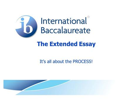 The Extended Essay It's all about the PROCESS!. © International Baccalaureate Organization 2009 Workshop Goals TODAY Understand the Extended Essay  Scholarly.