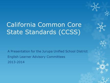 California Common Core State Standards (CCSS) A Presentation for the Jurupa Unified School District English Learner Advisory Committees 2013-2014.