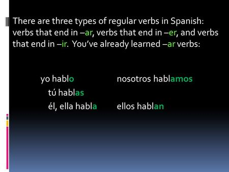 There are three types of regular verbs in Spanish: verbs that end in –ar, verbs that end in –er, and verbs that end in –ir. You've already learned –ar.