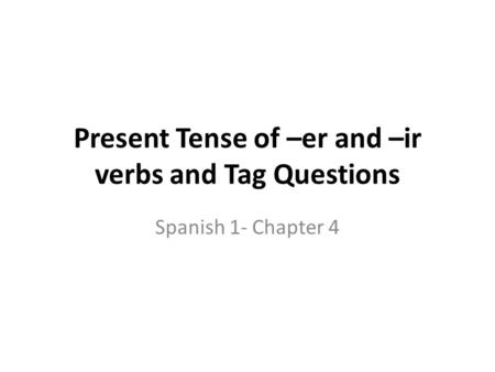 Present Tense of –er and –ir verbs and Tag Questions