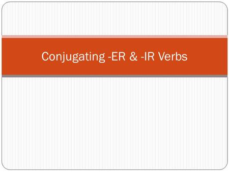 "Conjugating -ER & -IR Verbs. Los objetivos What do all verbs in Spanish end in? What do you need to make a complete sentence? What does ""conjugate"" mean?"