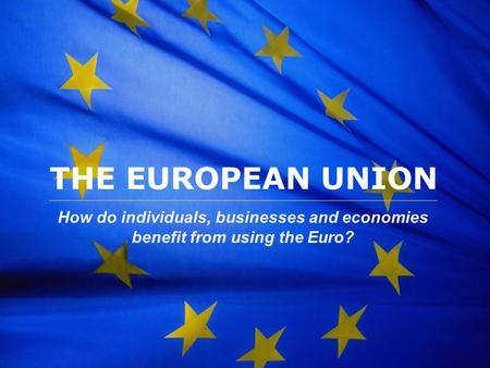 THE EUROPEAN UNION How do individuals, businesses and economies benefit from using the Euro?