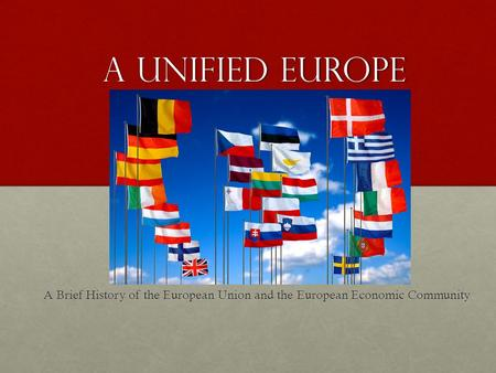 A Unified Europe A Brief History of the European Union and the European Economic Community.