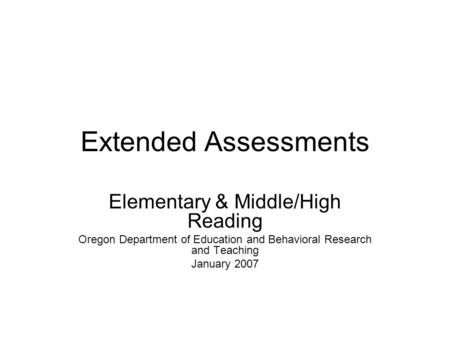 Extended Assessments Elementary & Middle/High Reading Oregon Department of Education and Behavioral Research and Teaching January 2007.