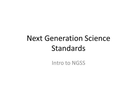 Next Generation Science Standards Intro to NGSS.