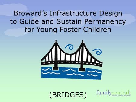 Broward's Infrastructure Design to Guide and Sustain Permanency for Young Foster Children (BRIDGES)