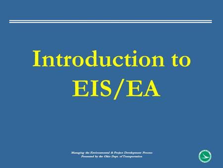 Introduction to EIS/EA Managing the Environmental & Project Development Process Presented by the Ohio Dept. of Transportation.