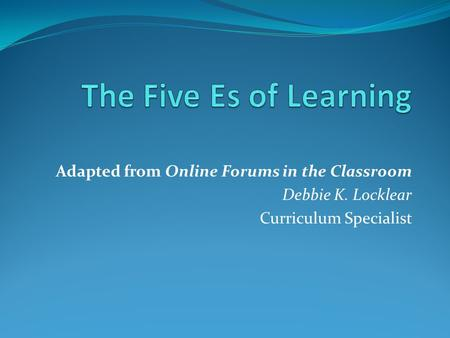 Adapted from Online Forums in the Classroom Debbie K. Locklear Curriculum Specialist.