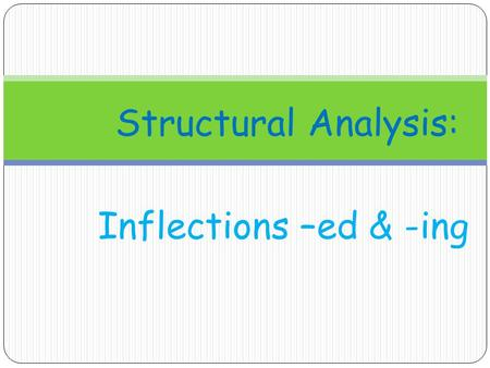 Structural Analysis: Inflections –ed & -ing.
