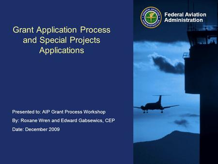 Presented to: AIP Grant Process Workshop By: Roxane Wren and Edward Gabsewics, CEP Date: December 2009 Federal Aviation Administration Grant Application.