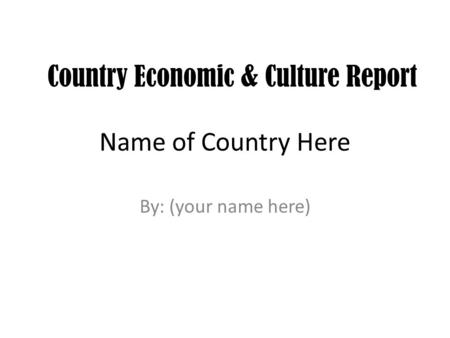 Name of Country Here By: (your name here) Country Economic & Culture Report.