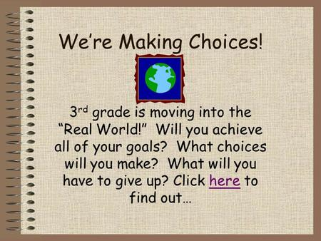 "We're Making Choices! 3 rd grade is moving into the ""Real World!"" Will you achieve all of your goals? What choices will you make? What will you have to."