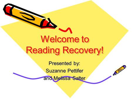 Welcome to Reading Recovery! Presented by: Suzanne Pettifer and Melissa Salter.