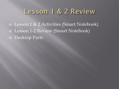 Lesson 1 & 2 Review Lesson 1 & 2 Activities (Smart Notebook)