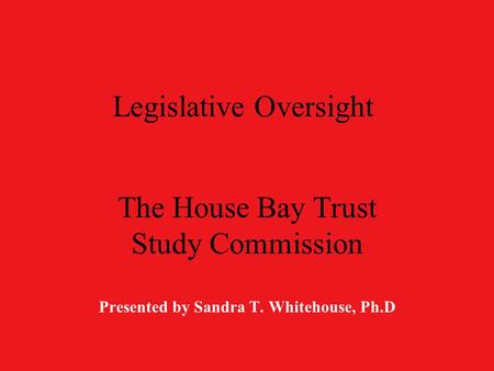 Legislative Oversight The House Bay Trust Study Commission Presented by Sandra T. Whitehouse, Ph.D.