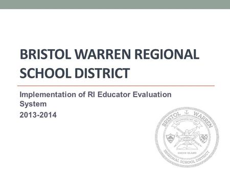 BRISTOL WARREN REGIONAL SCHOOL DISTRICT Implementation of RI Educator Evaluation System 2013-2014.