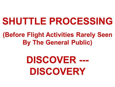 SHUTTLE PROCESSING (Before Flight Activities Rarely Seen By The General Public) DISCOVER --- DISCOVERY.