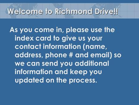 Welcome to Richmond Drive!! As you come in, please use the index card to give us your contact information (name, address, phone # and email) so we can.