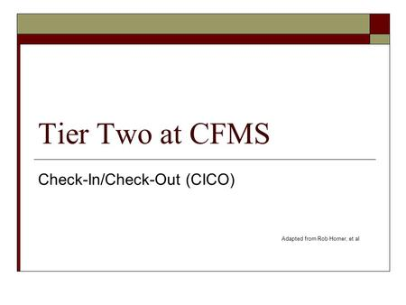 Tier Two at CFMS Check-In/Check-Out (CICO) Adapted from Rob Horner, et al.